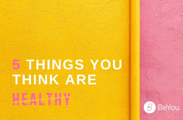 5 things you think are healthy